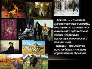 Академизм - означает художественные системы, направления, сложившиеся в акад