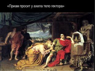 «Приам просит у ахила тело гектора»
