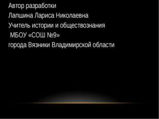 Автор разработки Лапшина Лариса Николаевна Учитель истории и обществознания М