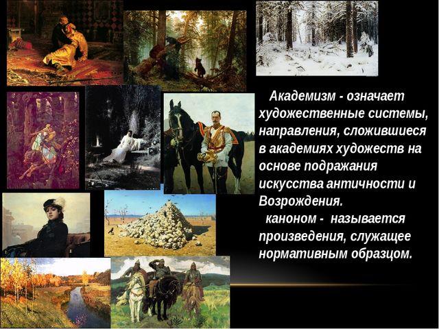 Академизм - означает художественные системы, направления, сложившиеся в акад...