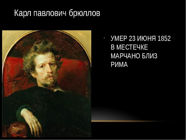 Карл павлович брюллов УМЕР 23 ИЮНЯ 1852 В МЕСТЕЧКЕ МАРЧАНО БЛИЗ РИМА