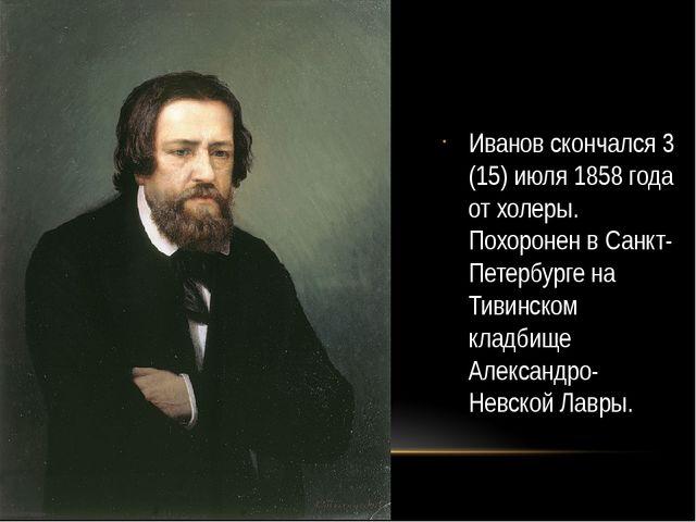 Иванов скончался 3 (15) июля 1858 года от холеры. Похоронен в Санкт- Петербур...