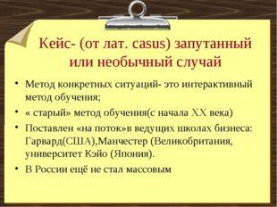 Кейс- (от лат. casus) запутанный или необычный случай Метод конкретных ситуац