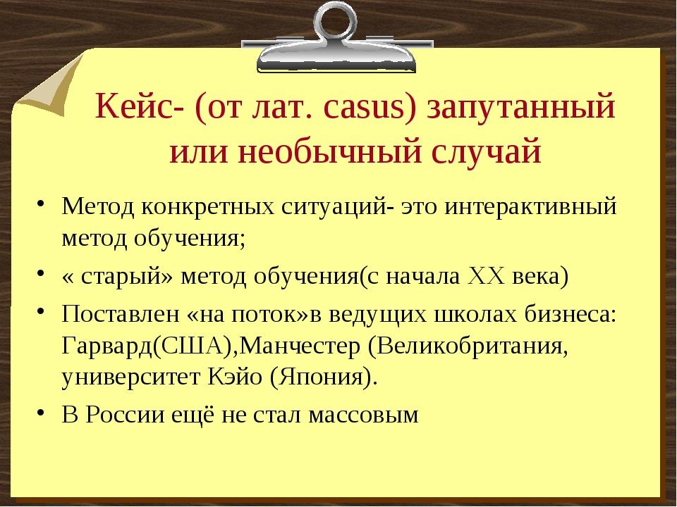 Кейс- (от лат. casus) запутанный или необычный случай Метод конкретных ситуац...