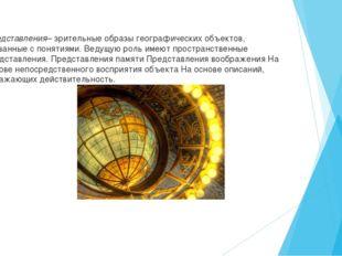 Представления– зрительные образы географических объектов, связанные с понятия