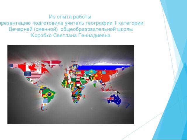 Из опыта работы презентацию подготовила учитель географии 1 категории Вечерне...