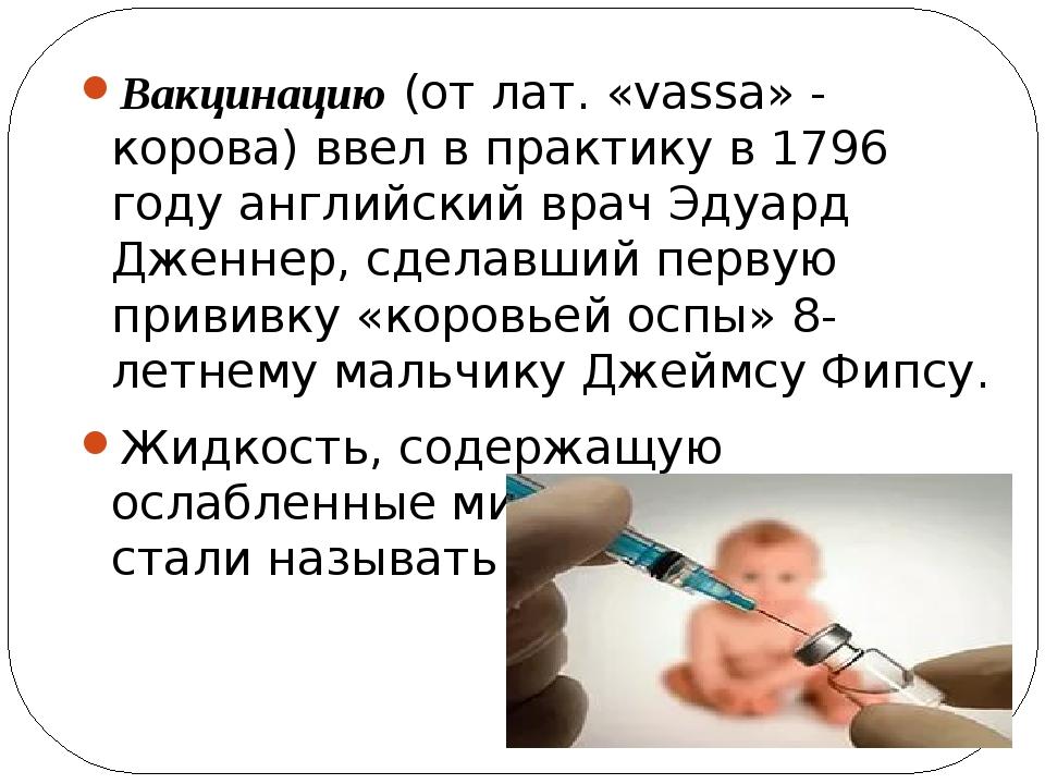 Вакцинацию (от лат. «vassa» - корова) ввел в практику в 1796 году английский...