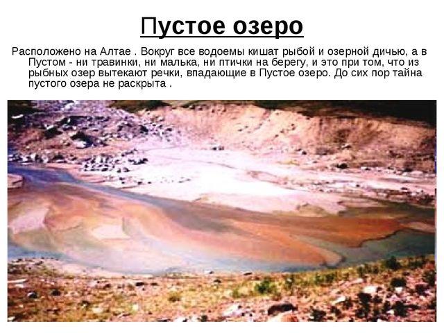 Пустое озеро Расположено на Алтае . Вокруг все водоемы кишат рыбой и озерной...