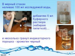 В мерный стакан наливаю 100 мл исследуемой воды, и несколько гранул индикатор