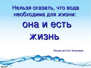 Нельзя сказать, что вода необходима для жизни: она и есть жизнь (Антуан