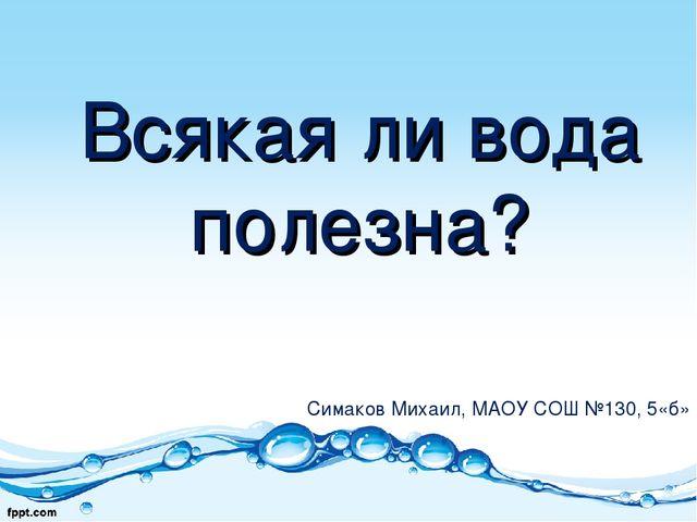 Всякая ли вода полезна? Симаков Михаил, МАОУ СОШ №130, 5«б»