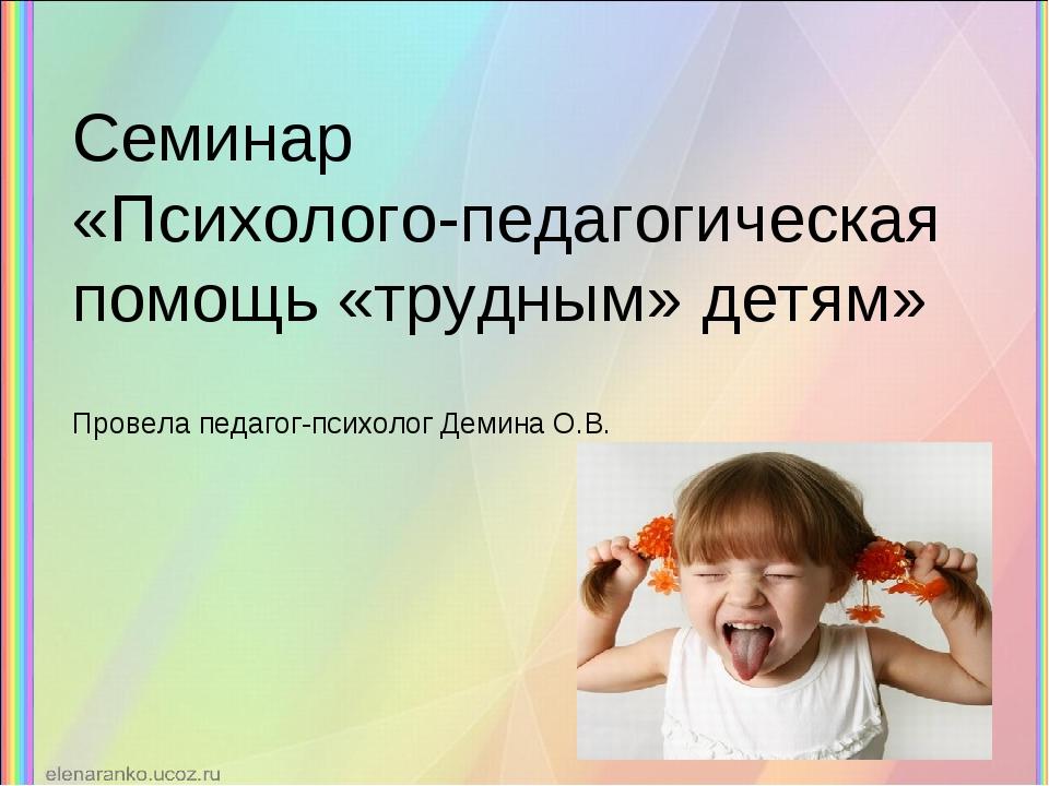 Семинар «Психолого-педагогическая помощь «трудным» детям» Провела педагог-пси...