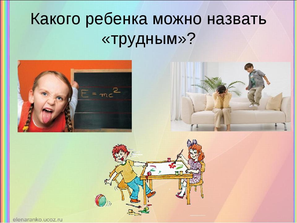 Какого ребенка можно назвать «трудным»?