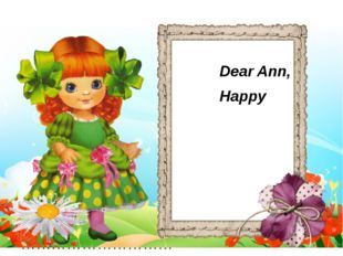 Dear Ann, Happy birthday! ……………………….. ………………………… …………………………