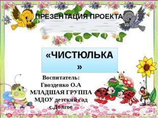 ПРЕЗЕНТАЦИЯ ПРОЕКТА «ЧИСТЮЛЬКА» Воспитатель: Гвозденко О.А МЛАДШАЯ ГРУППА МДО
