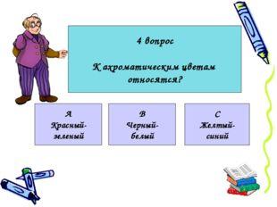 4 вопрос К ахроматическим цветам относятся? А Красный- зеленый В Черный- белы