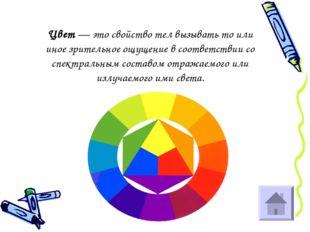 Цвет — это свойство тел вызывать то или иное зрительное ощущение в соответств