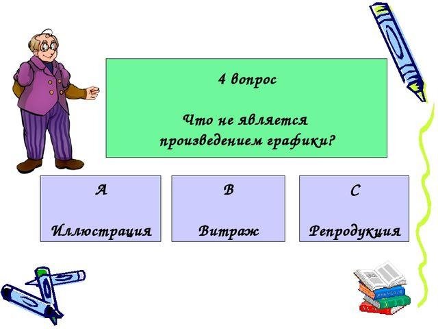 4 вопрос Что не является произведением графики? А Иллюстрация В Витраж С Репр...