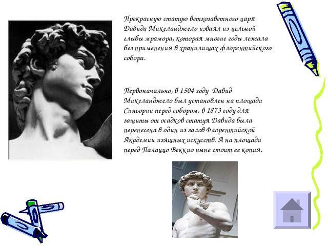 Прекрасную статую ветхозаветного царя Давида Микеланджело изваял из цельной г...