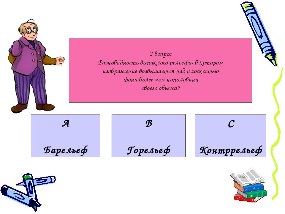 2 вопрос Разновидность выпуклого рельефа, в котором изображение возвышается н...