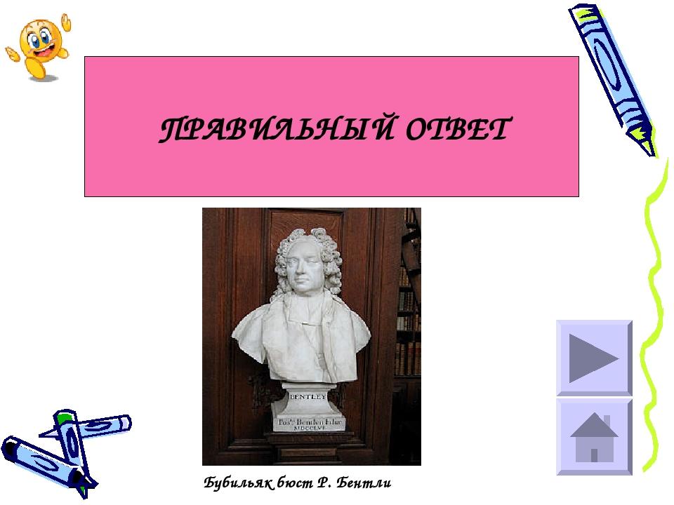 ПРАВИЛЬНЫЙ ОТВЕТ Бубильяк бюст Р. Бентли