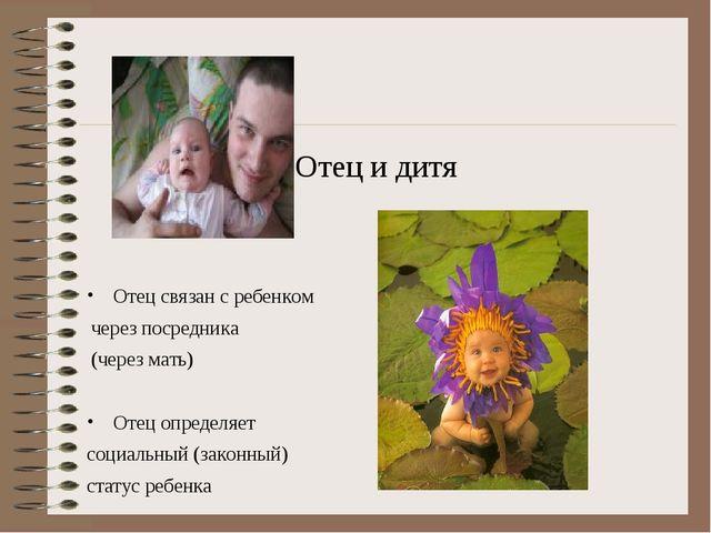 Отец и дитя Отец связан с ребенком через посредника (через мать) Отец определ...