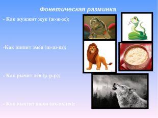 Фонетическая разминка - Как жужжит жук (ж-ж-ж); -Как шипит змея (ш-ш-ш); - Ка