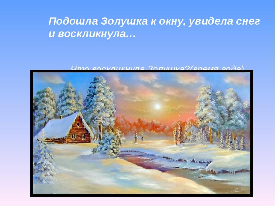Подошла Золушка к окну, увидела снег и воскликнула… Что воскликнула Золушка?(...