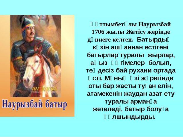 Құттымбетұлы Наурызбай 1706 жылы Жетісу жерінде дүниеге келген. Батырдың көзі...