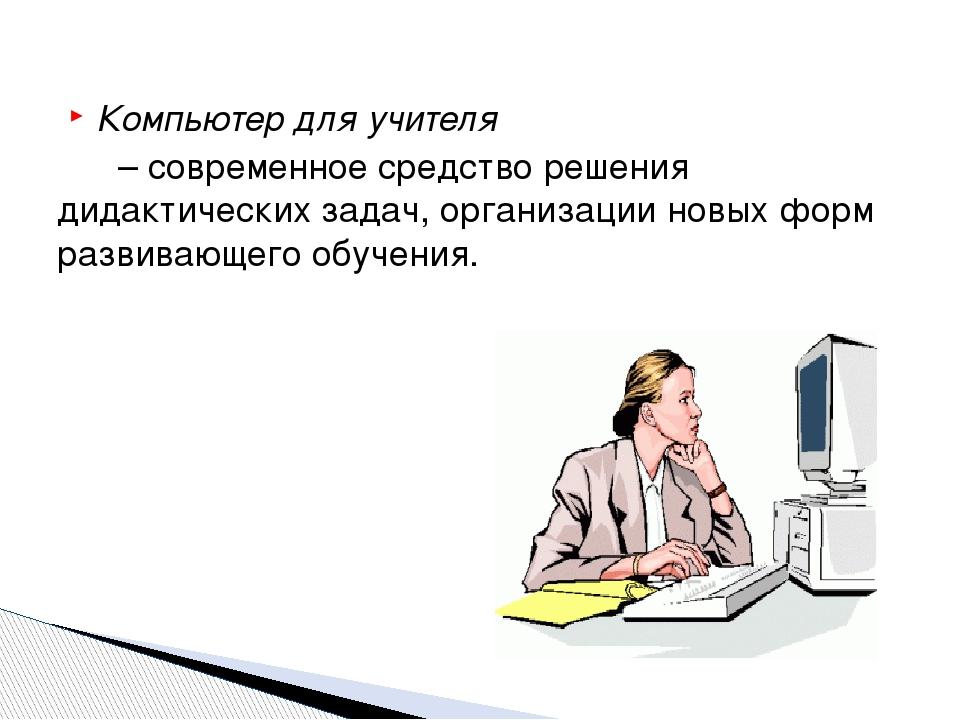 Компьютер для учителя – современное средство решения дидактических задач, орг...