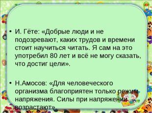 И. Гёте: «Добрые люди и не подозревают, каких трудов и времени стоит научитьс