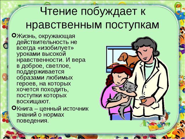 Чтение побуждает к нравственным поступкам Жизнь, окружающая действительность...