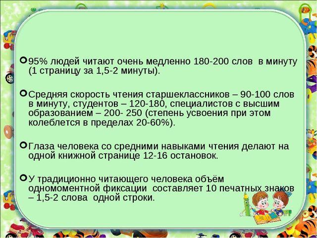 95% людей читают очень медленно 180-200 слов в минуту (1 страницу за 1,5-2 ми...