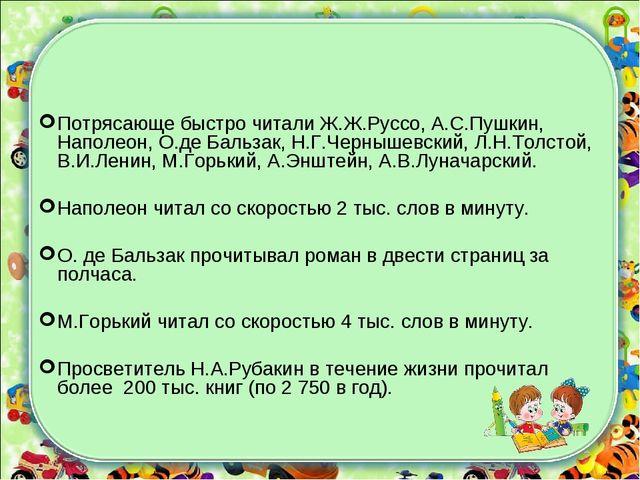 Потрясающе быстро читали Ж.Ж.Руссо, А.С.Пушкин, Наполеон, О.де Бальзак, Н.Г.Ч...