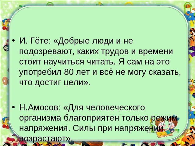 И. Гёте: «Добрые люди и не подозревают, каких трудов и времени стоит научитьс...