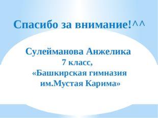 Спасибо за внимание!^^ Сулейманова Анжелика 7 класс, «Башкирская гимназия им.