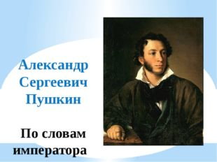 Александр Сергеевич Пушкин По словам императора Николая I: «А.С.Пушкин был од