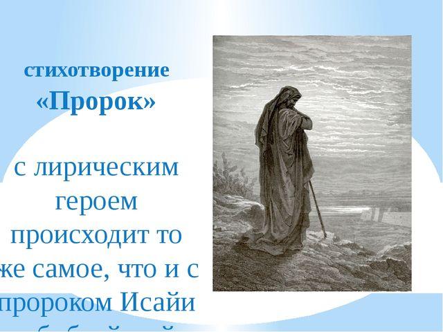 стихотворение «Пророк» с лирическим героем происходит то же самое, что и с п...