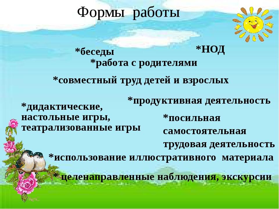 Формы работы *беседы *НОД *работа с родителями *совместный труд детей и взро...