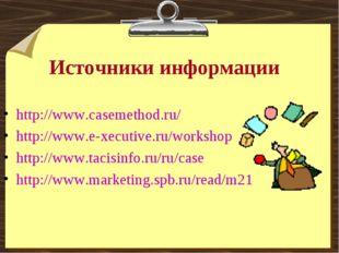 Источники информации http://www.casemethod.ru/ http://www.e-xecutive.ru/works