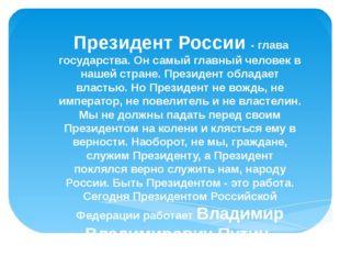 Президент России - глава государства. Он самый главный человек в нашей стран
