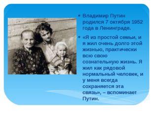 Владимир Путин родился 7 октября 1952 года в Ленинграде. «Я из простой семьи,