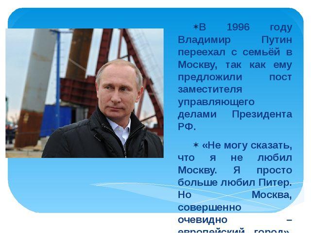 В 1996 году Владимир Путин переехал с семьёй в Москву, так как ему предложили...