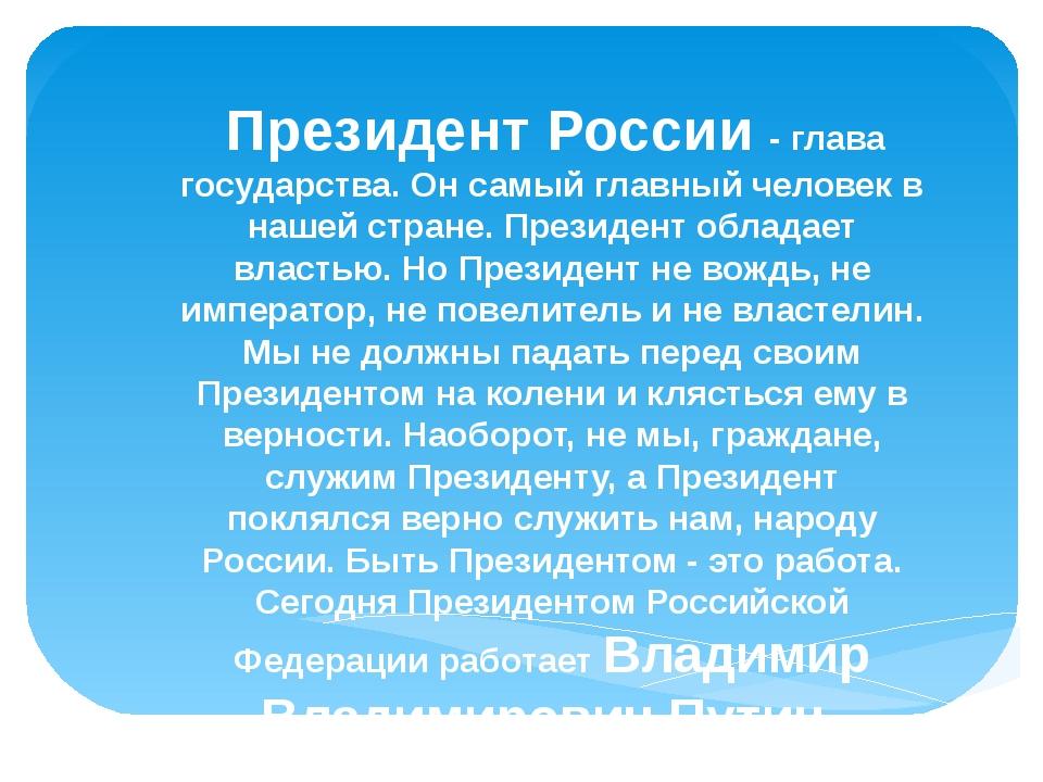 Президент России - глава государства. Он самый главный человек в нашей стран...