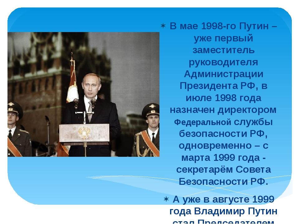 В мае 1998-го Путин – уже первый заместитель руководителя Администрации Прези...