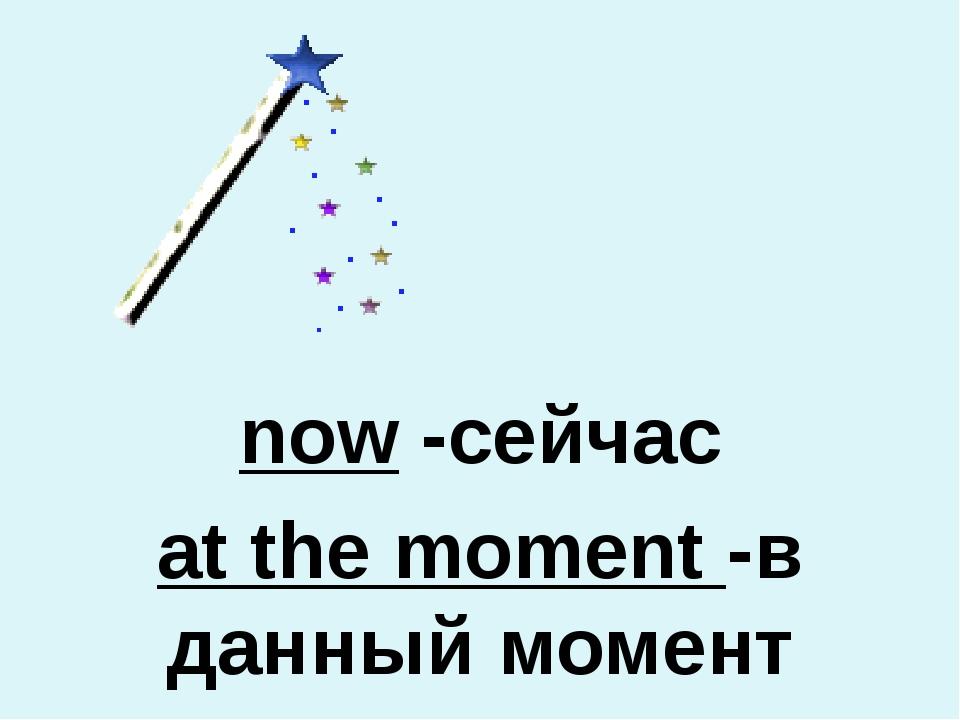now -сейчас at the moment -в данный момент