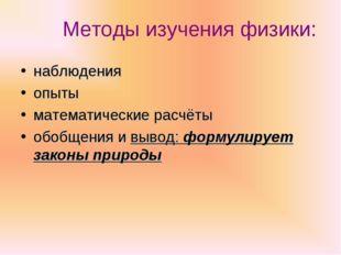 Методы изучения физики: наблюдения опыты математические расчёты обобщения и в