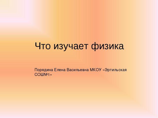 Что изучает физика Порядина Елена Васильевна МКОУ «Эртильская СОШ№1»