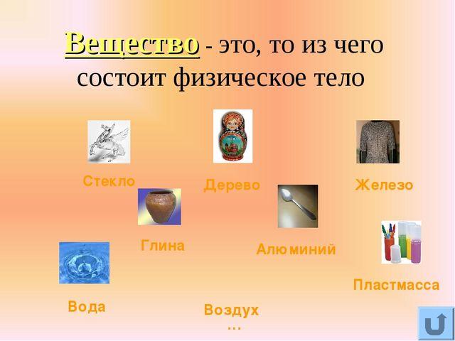 Вещество - это, то из чего состоит физическое тело Стекло Дерево Железо Глина...