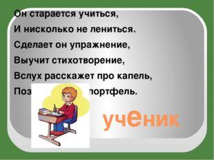 ученик Он старается учиться, И нисколько не лениться. Сделает он упражнение,